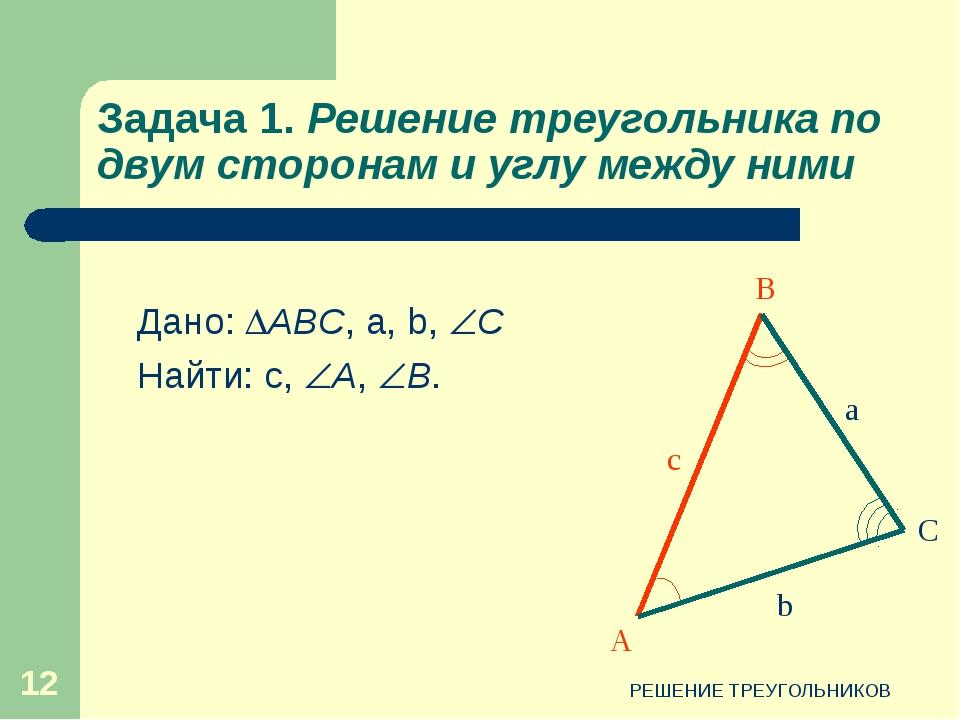 РЕШЕНИЕ ТРЕУГОЛЬНИКОВ * Задача 1. Решение треугольника по двум сторонам и угл...