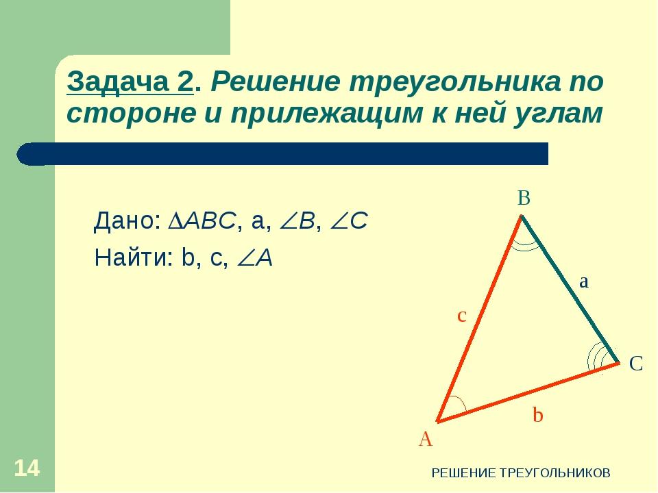 РЕШЕНИЕ ТРЕУГОЛЬНИКОВ * Задача 2. Решение треугольника по стороне и прилежащи...