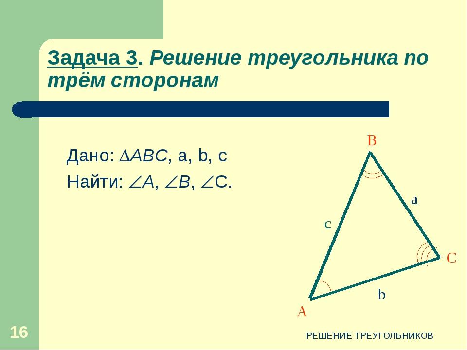 РЕШЕНИЕ ТРЕУГОЛЬНИКОВ * Задача 3. Решение треугольника по трём сторонам Дано:...