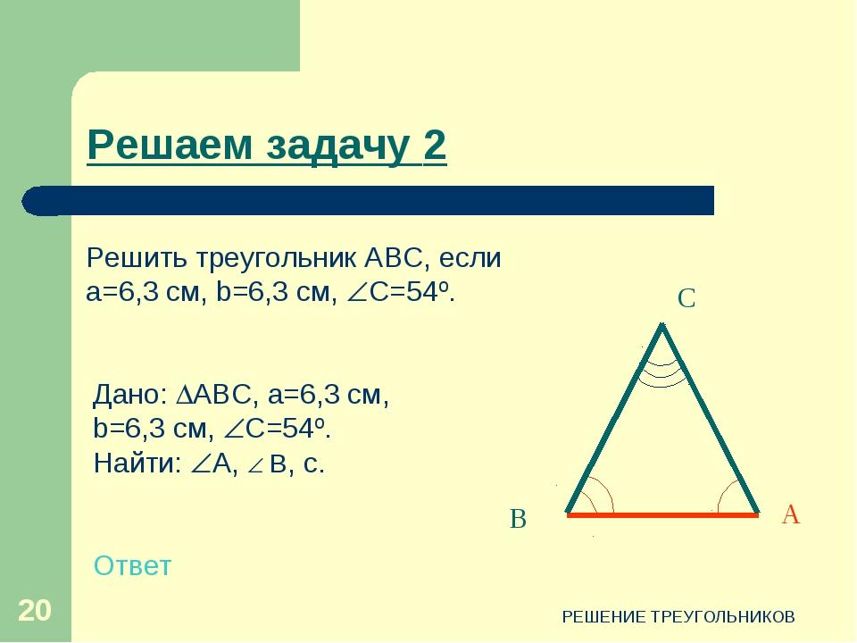 РЕШЕНИЕ ТРЕУГОЛЬНИКОВ * С В А Дано: АВС, a=6,3 см, b=6,3 см, C=54º. Найти:...