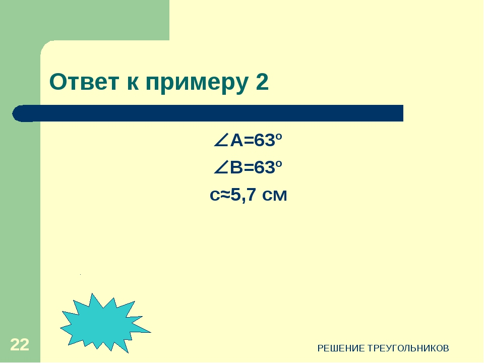 РЕШЕНИЕ ТРЕУГОЛЬНИКОВ * Ответ к примеру 2 А=63º B=63º c≈5,7 см РЕШЕНИЕ ТРЕУ...