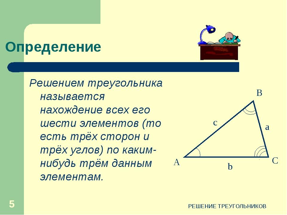 РЕШЕНИЕ ТРЕУГОЛЬНИКОВ * Определение Решением треугольника называется нахожден...