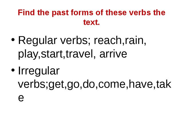 Find the past forms of these verbs the text. Regular verbs; reach,rain, play,...