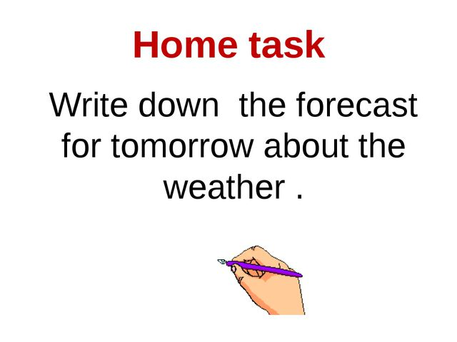 Home task Write down the forecast for tomorrow about the weather .