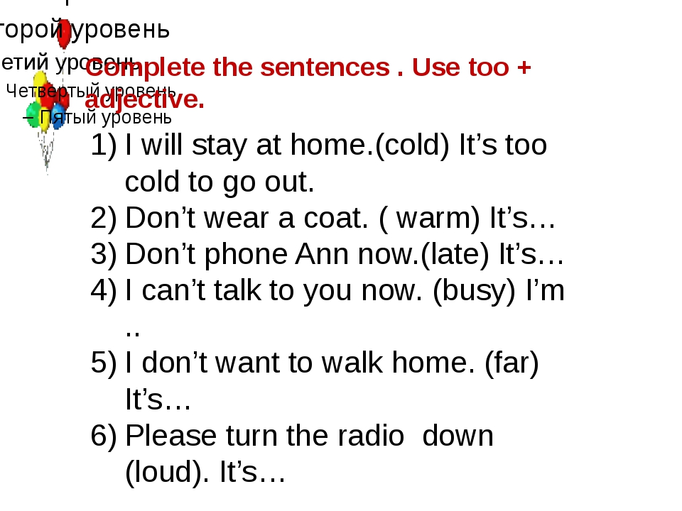 Complete the sentences . Use too + adjective. I will stay at home.(cold) It's...