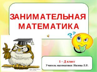 ЗАНИМАТЕЛЬНАЯ МАТЕМАТИКА 1 – Д класс Учитель математики: Ивлева Л.Р.
