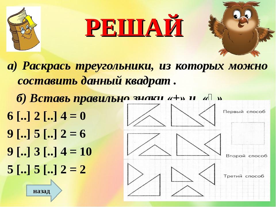 РЕШАЙ а) Раскрась треугольники, из которых можно составить данный квадрат . б...