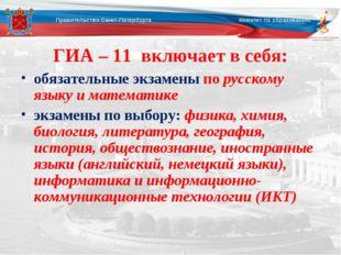 ГИА – 11 включает в себя: обязательные экзамены по русскому языку и математи