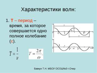 Характеристики волн: 1. T – период – время, за которое совершается одно полно