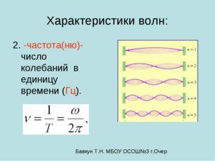 Характеристики волн: 2.ﻻ -частота(ню)-число колебаний в единицу времени (Гц).