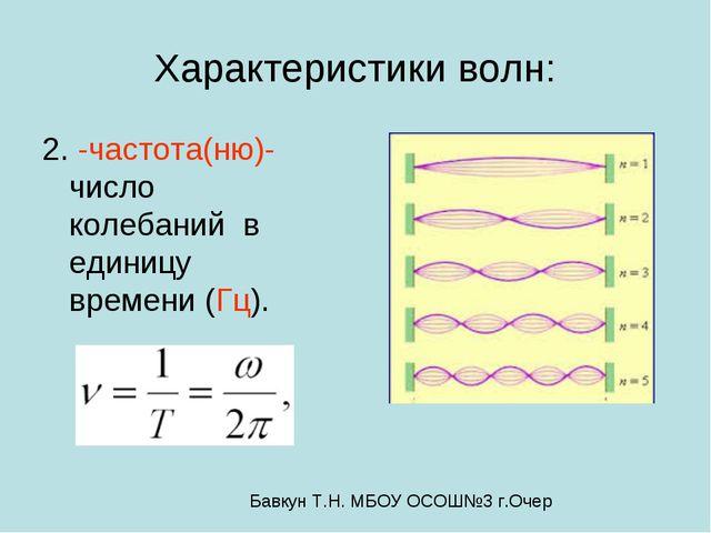 Характеристики волн: 2.ﻻ -частота(ню)-число колебаний в единицу времени (Гц)....