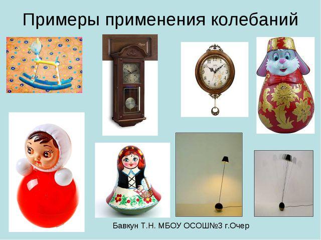 Примеры применения колебаний Бавкун Т.Н. МБОУ ОСОШ№3 г.Очер