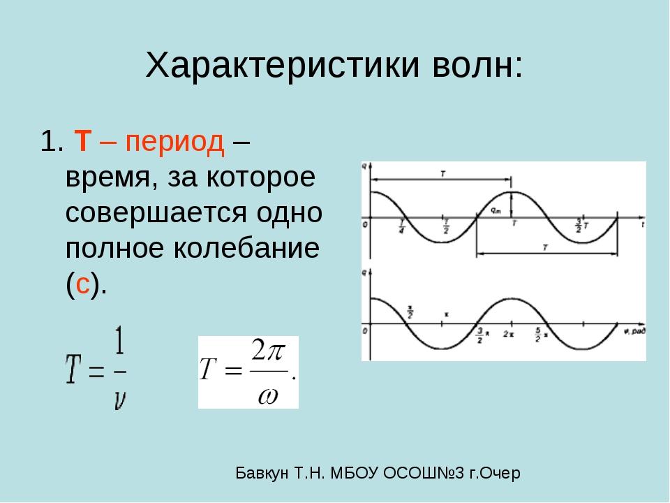 Характеристики волн: 1. T – период – время, за которое совершается одно полно...