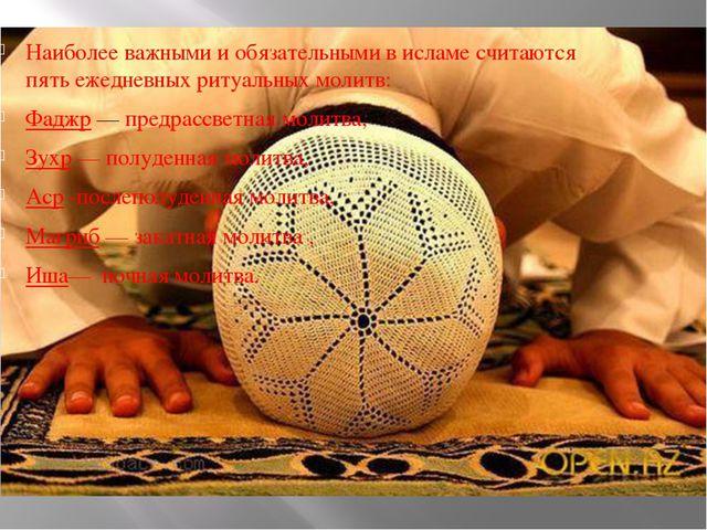 Наиболее важными и обязательными в исламе считаются пять ежедневных ритуальн...