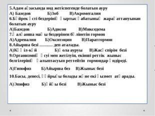 5.Адам ағзасында иод жетіспегенде болатын ауру А) Базедов Б)Зоб В)Акромегали