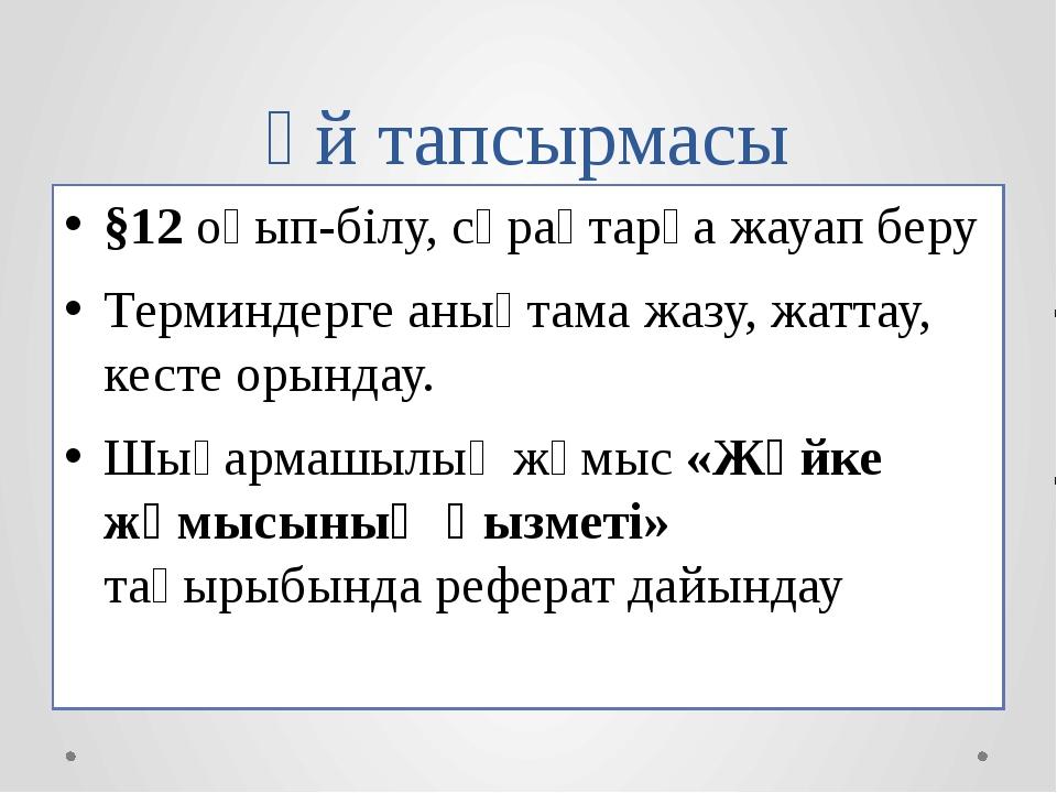 Үй тапсырмасы §12 оқып-білу, сұрақтарға жауап беру Терминдерге анықтама жазу,...