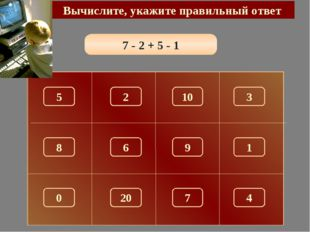 7 - 2 + 5 - 1 Вычислите, укажите правильный ответ 9 5 10 3 2 8 1 6 0 7 4 20