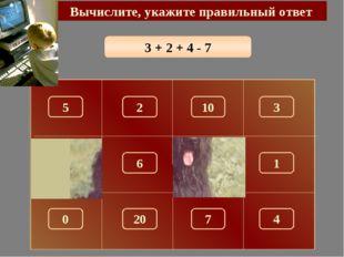 3 + 2 + 4 - 7 Вычислите, укажите правильный ответ 2 150 5 10 3 180 1 6 0 7 4 20