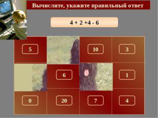 4 + 2 +4 - 6 Вычислите, укажите правильный ответ 4 150 5 10 3 100 180 1 6 0 7