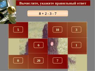 8 + 2 - 3 - 7 Вычислите, укажите правильный ответ 0 150 5 10 3 100 180 1 6 7