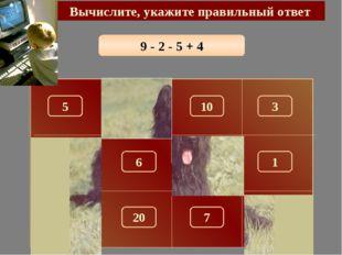 9 - 2 - 5 + 4 Вычислите, укажите правильный ответ 6 150 5 10 3 100 180 1 260