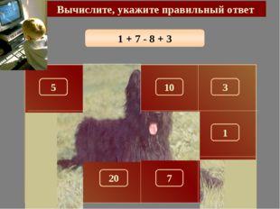 1 + 7 - 8 + 3 Вычислите, укажите правильный ответ 3 150 5 10 100 180 1 280 26