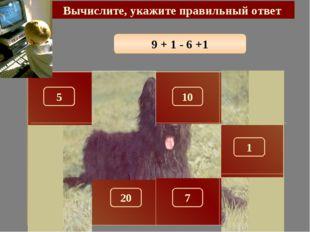 9 + 1 - 6 +1 Вычислите, укажите правильный ответ 5 150 10 290 100 180 1 280 2