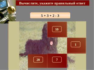 5 + 3 + 2 - 3 Вычислите, укажите правильный ответ 7 150 300 10 290 100 180 1