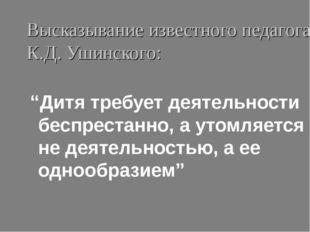 """Высказывание известного педагога К.Д. Ушинского: """"Дитя требует деятельности б"""