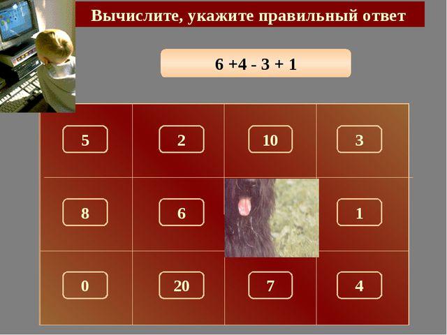 6 +4 - 3 + 1 Вычислите, укажите правильный ответ 8 150 5 10 3 2 1 6 0 7 4 20