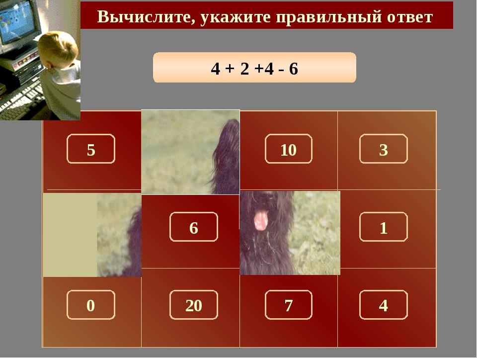 4 + 2 +4 - 6 Вычислите, укажите правильный ответ 4 150 5 10 3 100 180 1 6 0 7...