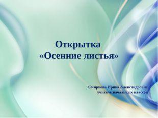 Открытка «Осенние листья» Смирнова Ирина Александровна учитель начальных клас
