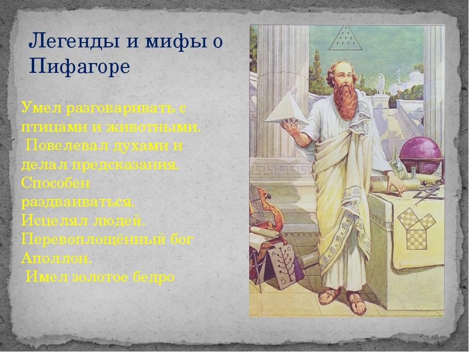Легенды и мифы о Пифагоре Умел разговаривать с птицами и животными. Повелевал...