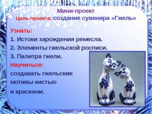 Мини-проект Цель проекта: создание сувенира «Гжель» Узнать: 1. Истоки зарожде