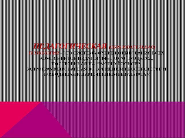 ПЕДАГОГИЧЕСКАЯ (ОБРАЗОВАТЕЛЬНАЯ) ТЕХНОЛОГИЯ – ЭТО СИСТЕМА ФУНКЦИОНИРОВАНИЯ ВС...