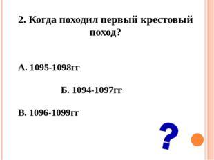 2. Когда походил первый крестовый поход? А. 1095-1098гг Б. 1094-1097гг В.