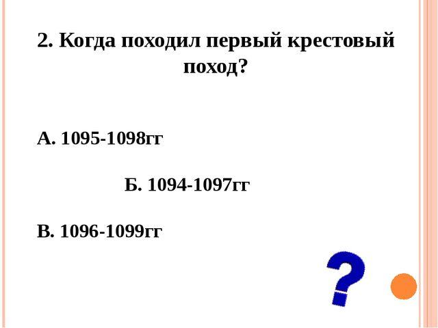 2. Когда походил первый крестовый поход? А. 1095-1098гг Б. 1094-1097гг В....
