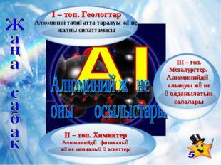 ІІ – топ. Химиктер Алюминийдің физикалық және химиялық қасиеттері ІІІ – топ.