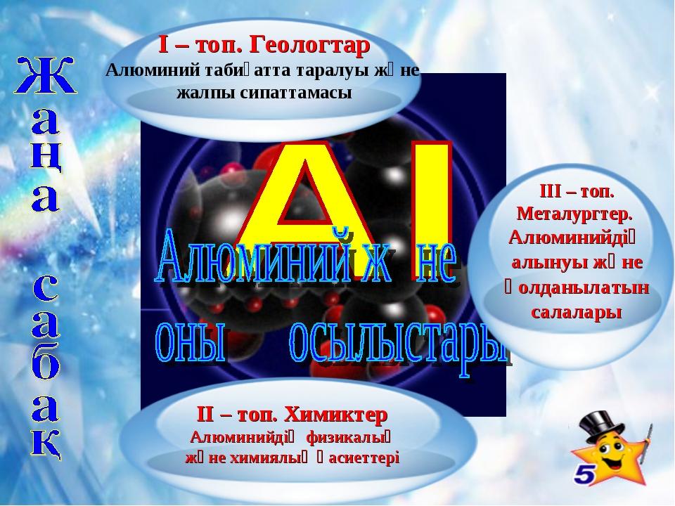 ІІ – топ. Химиктер Алюминийдің физикалық және химиялық қасиеттері ІІІ – топ....