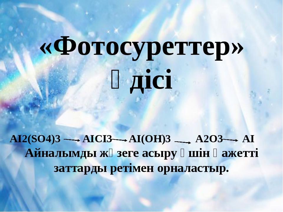 «Фотосуреттер» әдісі AI2(SO4)3 AICI3 AI(OH)3 A2O3 AI Айналымды жүзеге асыру ү...