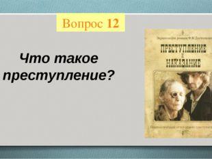 Вопрос 12 Что такое преступление?