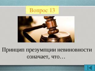 Вопрос 13 Принцип презумпции невиновности означает, что…