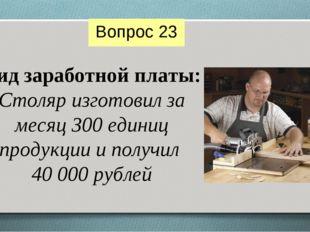 Вид заработной платы: Столяр изготовил за месяц 300 единиц продукции и получи
