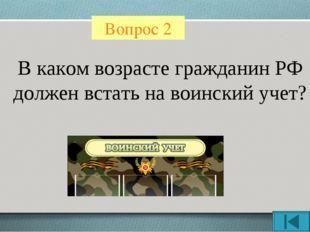 Вопрос 2 В каком возрасте гражданин РФ должен встать на воинский учет?
