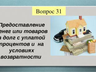 Вопрос 31 Предоставление денег или товаров в долг с уплатой процентов и на ус