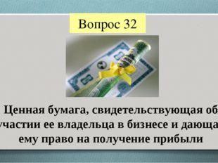 Вопрос 32 Ценная бумага, свидетельствующая об участии ее владельца в бизнесе