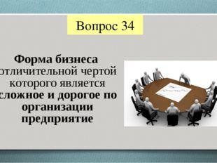 Вопрос 34 Форма бизнеса отличительной чертой которого является сложное и доро