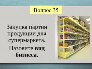 Вопрос 35 Закупка партии продукции для супермаркета. Назовите вид бизнеса.