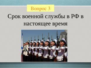 Вопрос 3 Срок военной службы в РФ в настоящее время