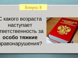 Вопрос 8 С какого возраста наступает ответственность за особо тяжкие правонар